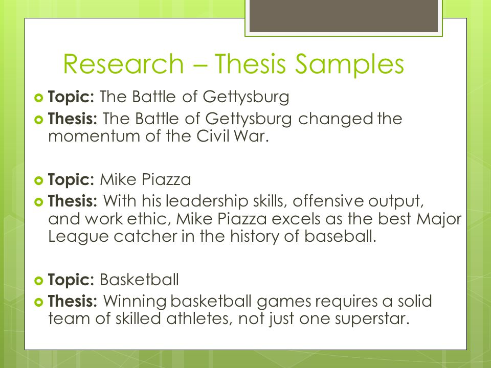 Research – Thesis Samples  Topic: The Battle of Gettysburg  Thesis: The Battle of Gettysburg changed the momentum of the Civil War.  Topic: Mike Pi