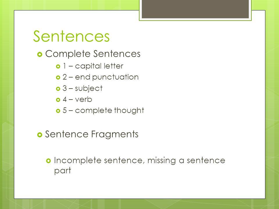 Sentences  Complete Sentences  1 – capital letter  2 – end punctuation  3 – subject  4 – verb  5 – complete thought  Sentence Fragments  Incom