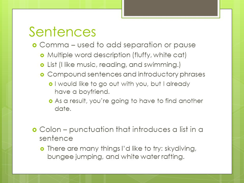 Sentences  Comma – used to add separation or pause  Multiple word description (fluffy, white cat)  List (I like music, reading, and swimming.)  Co