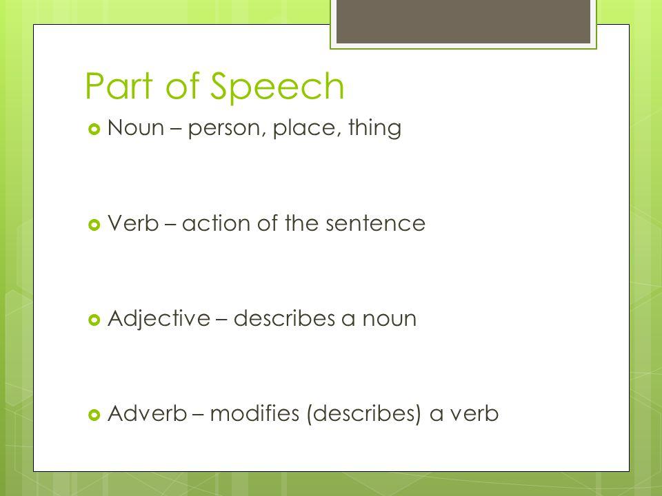 Part of Speech  Noun – person, place, thing  Verb – action of the sentence  Adjective – describes a noun  Adverb – modifies (describes) a verb