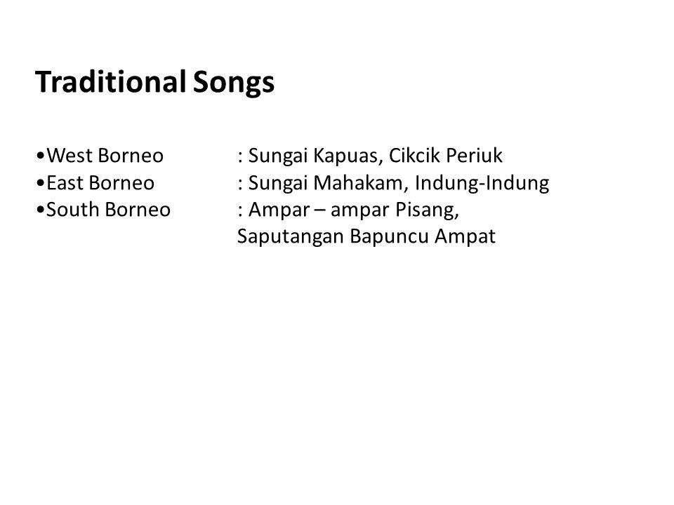 Traditional Songs West Borneo: Sungai Kapuas, Cikcik Periuk East Borneo: Sungai Mahakam, Indung-Indung South Borneo: Ampar – ampar Pisang, Saputangan