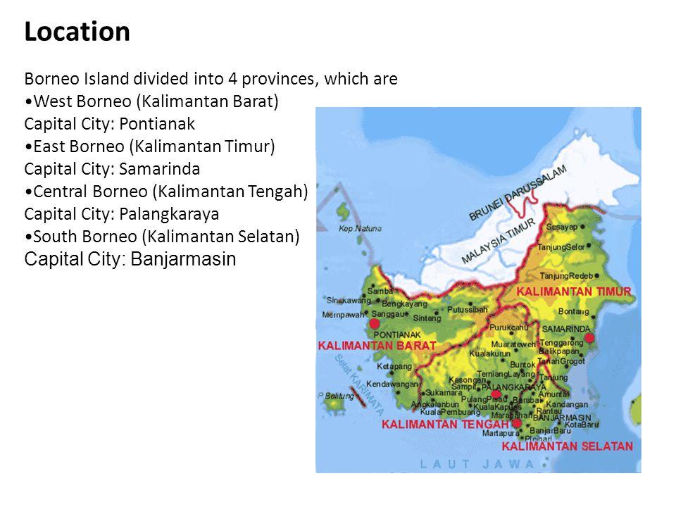 Location Borneo Island divided into 4 provinces, which are West Borneo (Kalimantan Barat) Capital City: Pontianak East Borneo (Kalimantan Timur) Capit