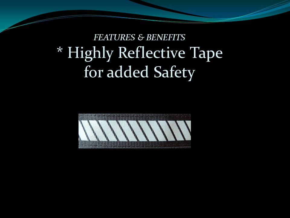 FEATURES & BENEFITS * Highly Reflective Tape for added Safety
