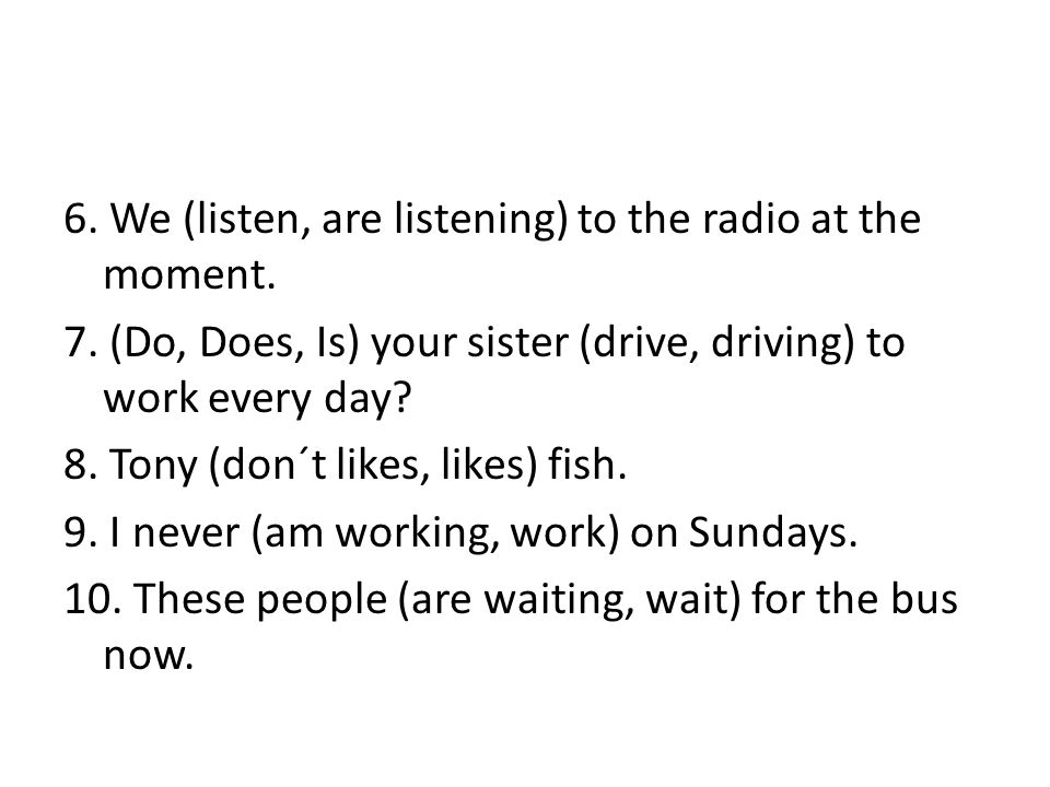 6. We (listen, are listening) to the radio at the moment.