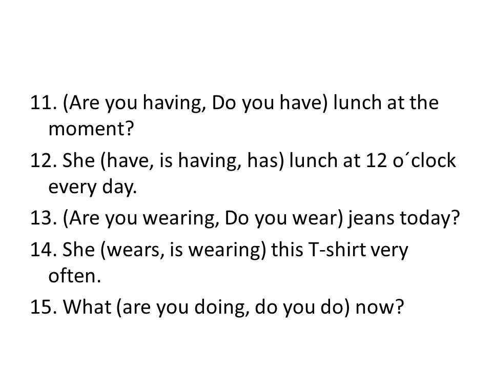 11. (Are you having, Do you have) lunch at the moment.