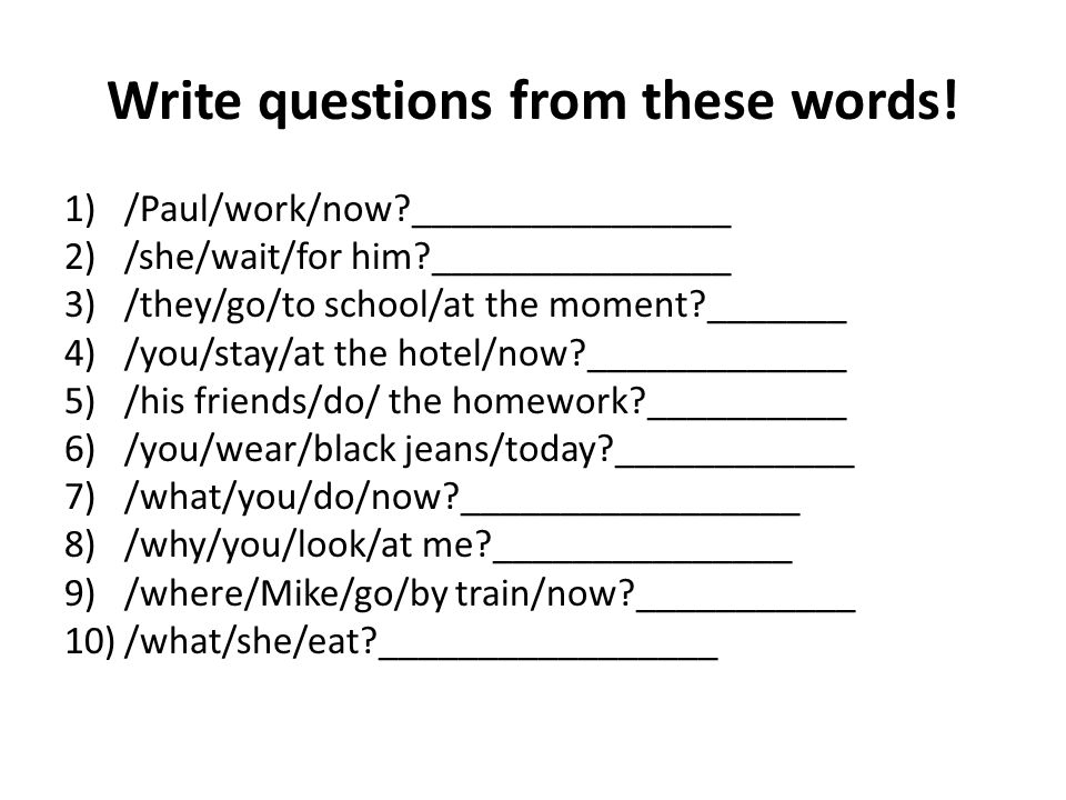 Write questions from these words.