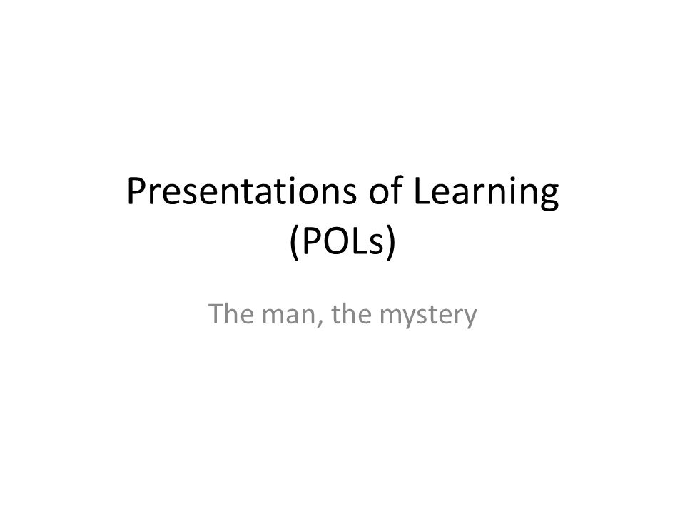 Presentations of Learning (POLs) The man, the mystery
