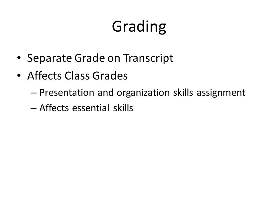 Grading Separate Grade on Transcript Affects Class Grades – Presentation and organization skills assignment – Affects essential skills