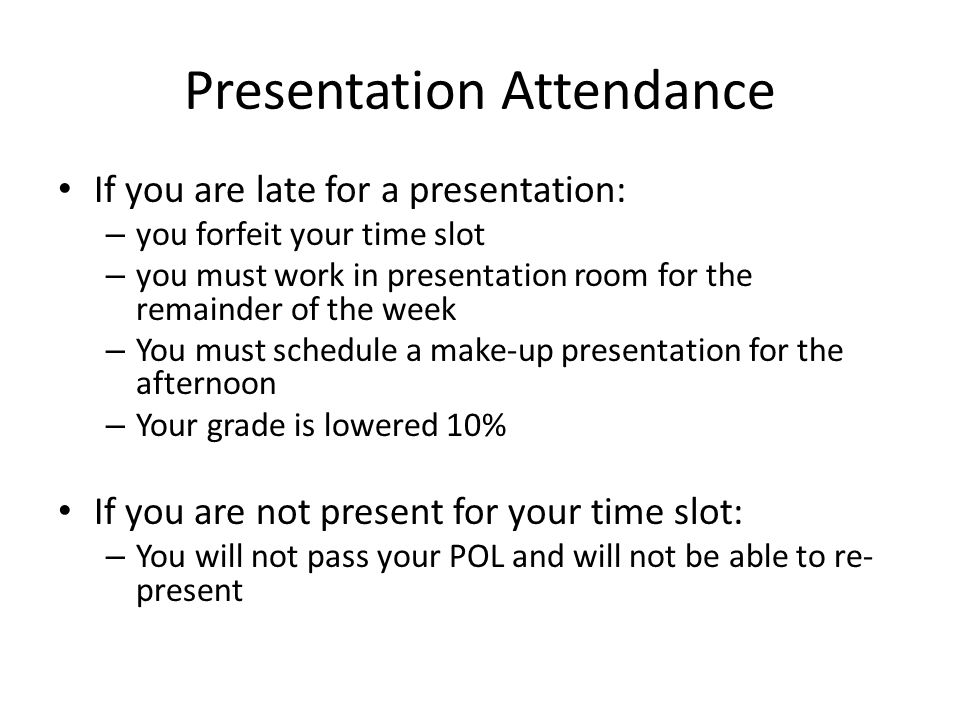 Presentation Attendance If you are late for a presentation: – you forfeit your time slot – you must work in presentation room for the remainder of the week – You must schedule a make-up presentation for the afternoon – Your grade is lowered 10% If you are not present for your time slot: – You will not pass your POL and will not be able to re- present
