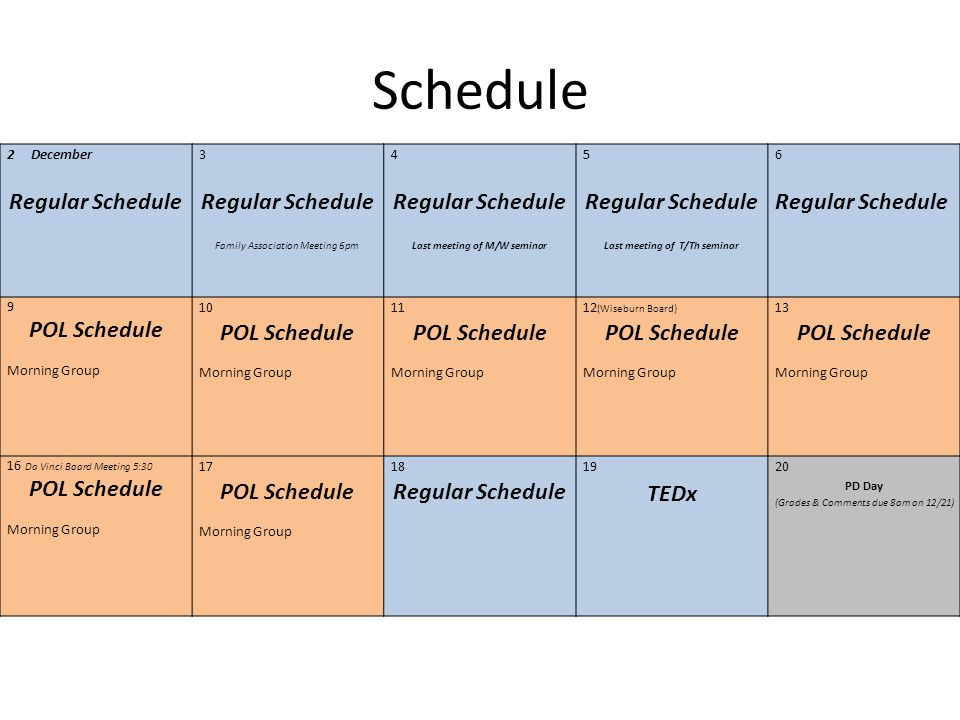 Schedule 2December Regular Schedule 3 Regular Schedule Family Association Meeting 6pm 4 Regular Schedule Last meeting of M/W seminar 5 Regular Schedule Last meeting of T/Th seminar 6 Regular Schedule 9 POL Schedule Morning Group 10 POL Schedule Morning Group 11 POL Schedule Morning Group 12 (Wiseburn Board) POL Schedule Morning Group 13 POL Schedule Morning Group 16 Da Vinci Board Meeting 5:30 POL Schedule Morning Group 17 POL Schedule Morning Group 18 Regular Schedule 19 TEDx 20 PD Day (Grades & Comments due 8am on 12/21)
