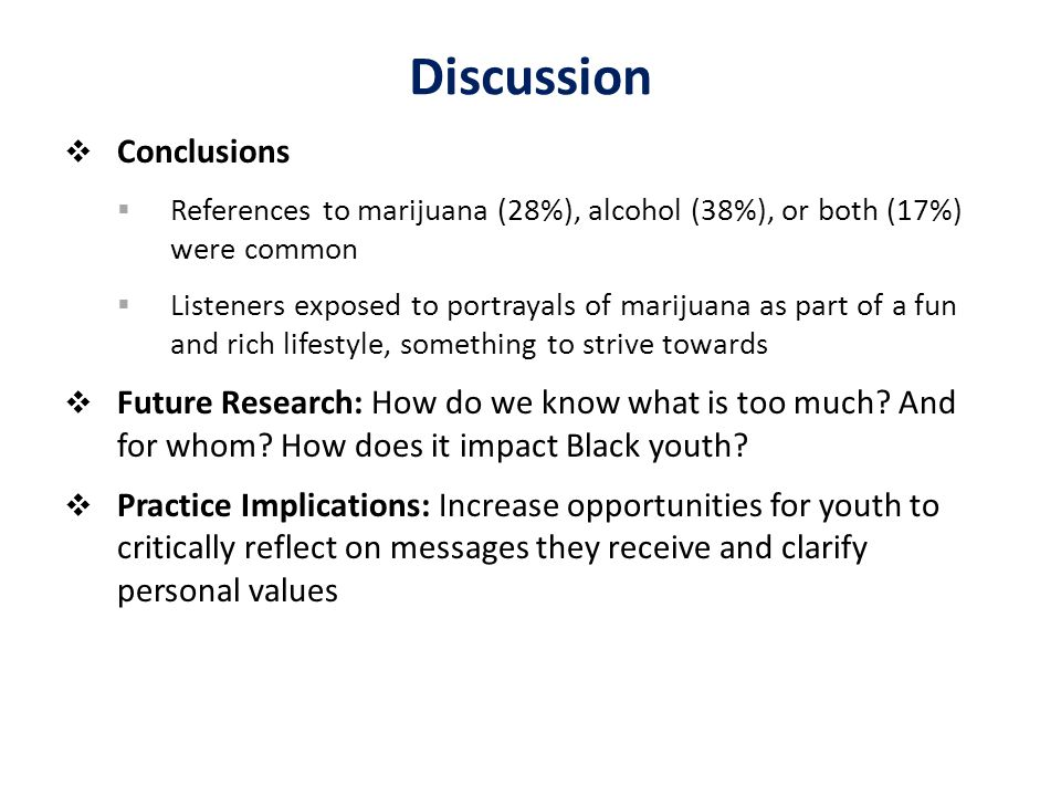 Discussion  Conclusions  References to marijuana (28%), alcohol (38%), or both (17%) were common  Listeners exposed to portrayals of marijuana as part of a fun and rich lifestyle, something to strive towards  Future Research: How do we know what is too much.