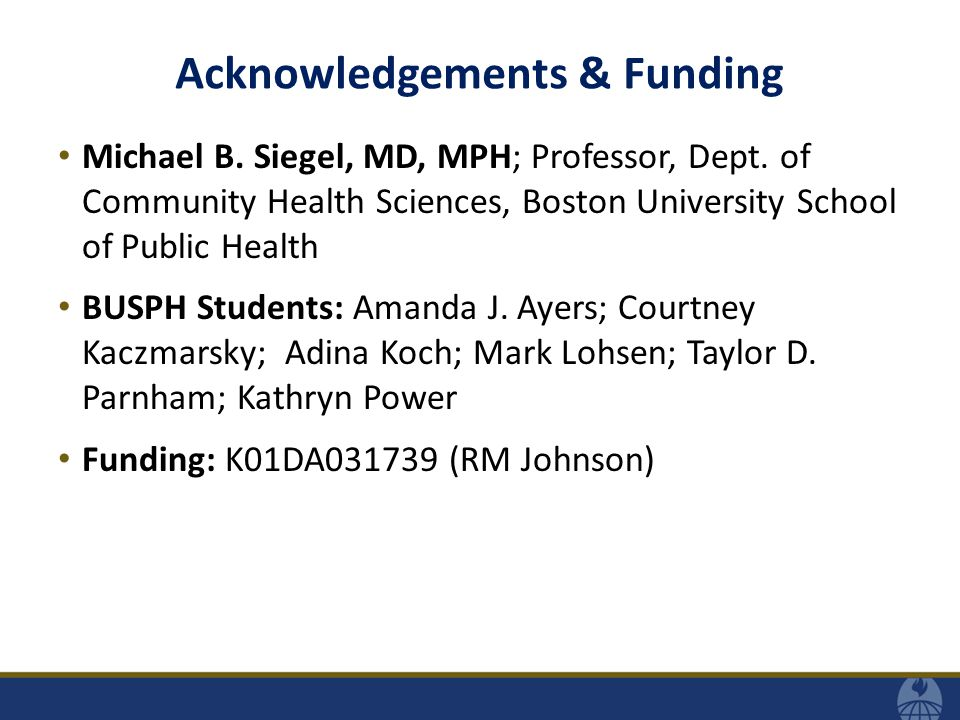 Acknowledgements & Funding Michael B. Siegel, MD, MPH; Professor, Dept. of Community Health Sciences, Boston University School of Public Health BUSPH