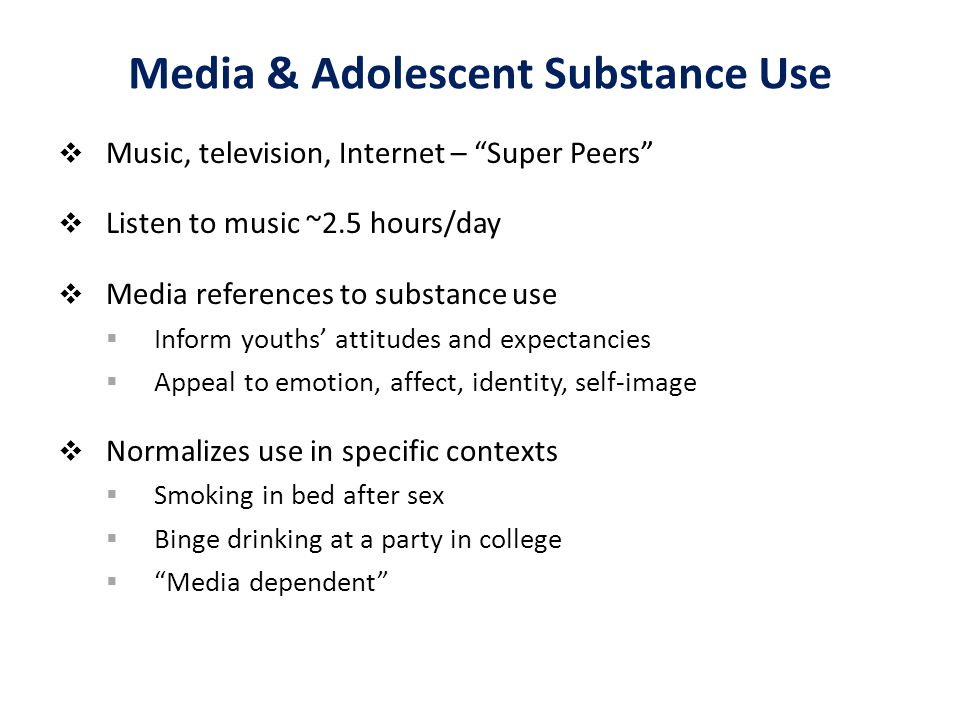 Media & Adolescent Substance Use  Music, television, Internet – Super Peers  Listen to music ~2.5 hours/day  Media references to substance use  Inform youths' attitudes and expectancies  Appeal to emotion, affect, identity, self-image  Normalizes use in specific contexts  Smoking in bed after sex  Binge drinking at a party in college  Media dependent