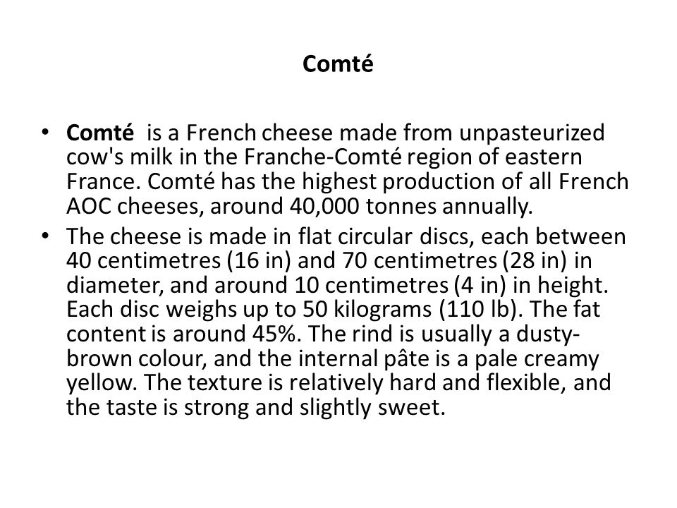 Comté is a French cheese made from unpasteurized cow's milk in the Franche-Comté region of eastern France. Comté has the highest production of all Fre