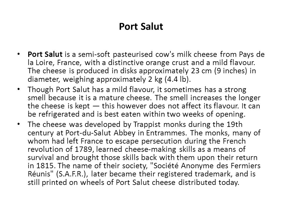 Port Salut is a semi-soft pasteurised cow's milk cheese from Pays de la Loire, France, with a distinctive orange crust and a mild flavour. The cheese