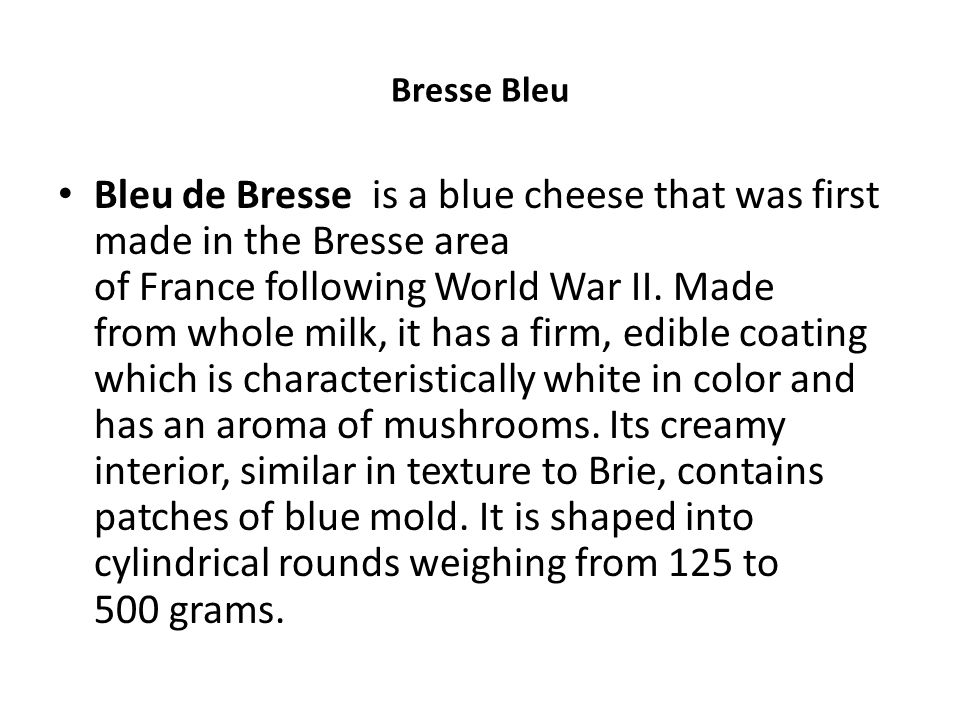 Bleu de Bresse is a blue cheese that was first made in the Bresse area of France following World War II. Made from whole milk, it has a firm, edible c