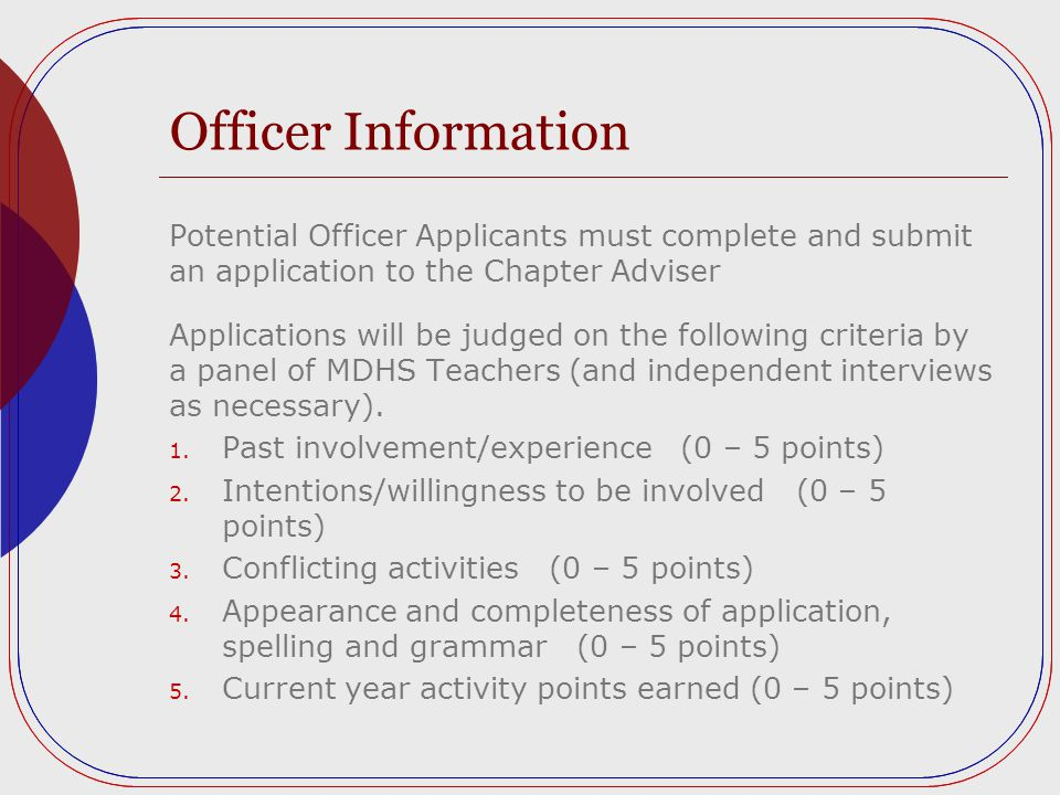 Officer Information Potential Officer Applicants must complete and submit an application to the Chapter Adviser Applications will be judged on the following criteria by a panel of MDHS Teachers (and independent interviews as necessary).