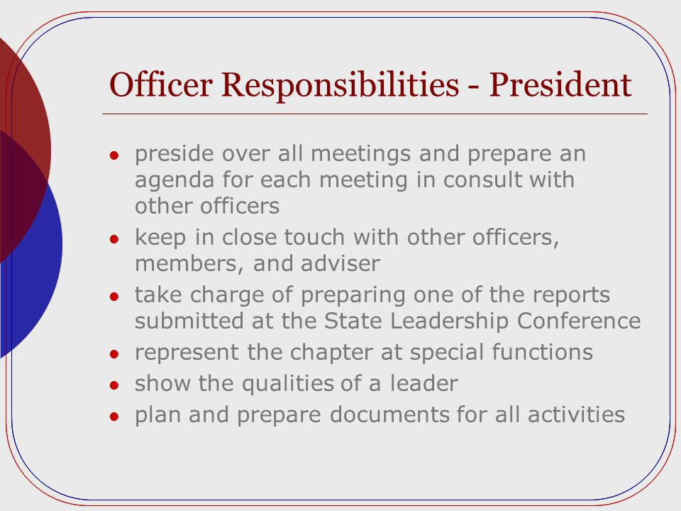 Officer Responsibilities - President preside over all meetings and prepare an agenda for each meeting in consult with other officers keep in close touch with other officers, members, and adviser take charge of preparing one of the reports submitted at the State Leadership Conference represent the chapter at special functions show the qualities of a leader plan and prepare documents for all activities