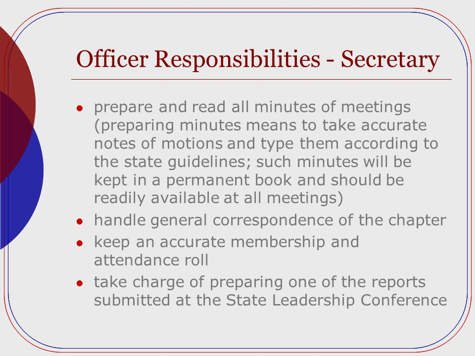 Officer Responsibilities - Secretary prepare and read all minutes of meetings (preparing minutes means to take accurate notes of motions and type them according to the state guidelines; such minutes will be kept in a permanent book and should be readily available at all meetings) handle general correspondence of the chapter keep an accurate membership and attendance roll take charge of preparing one of the reports submitted at the State Leadership Conference