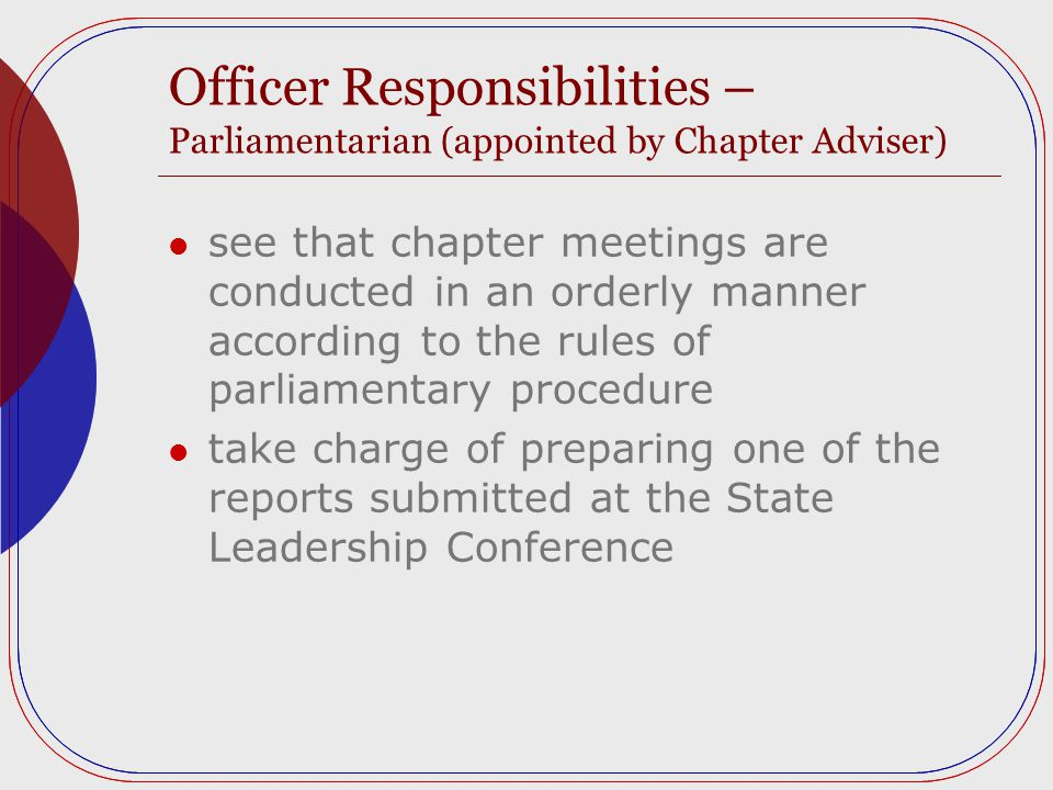 Officer Responsibilities – Parliamentarian (appointed by Chapter Adviser) see that chapter meetings are conducted in an orderly manner according to the rules of parliamentary procedure take charge of preparing one of the reports submitted at the State Leadership Conference