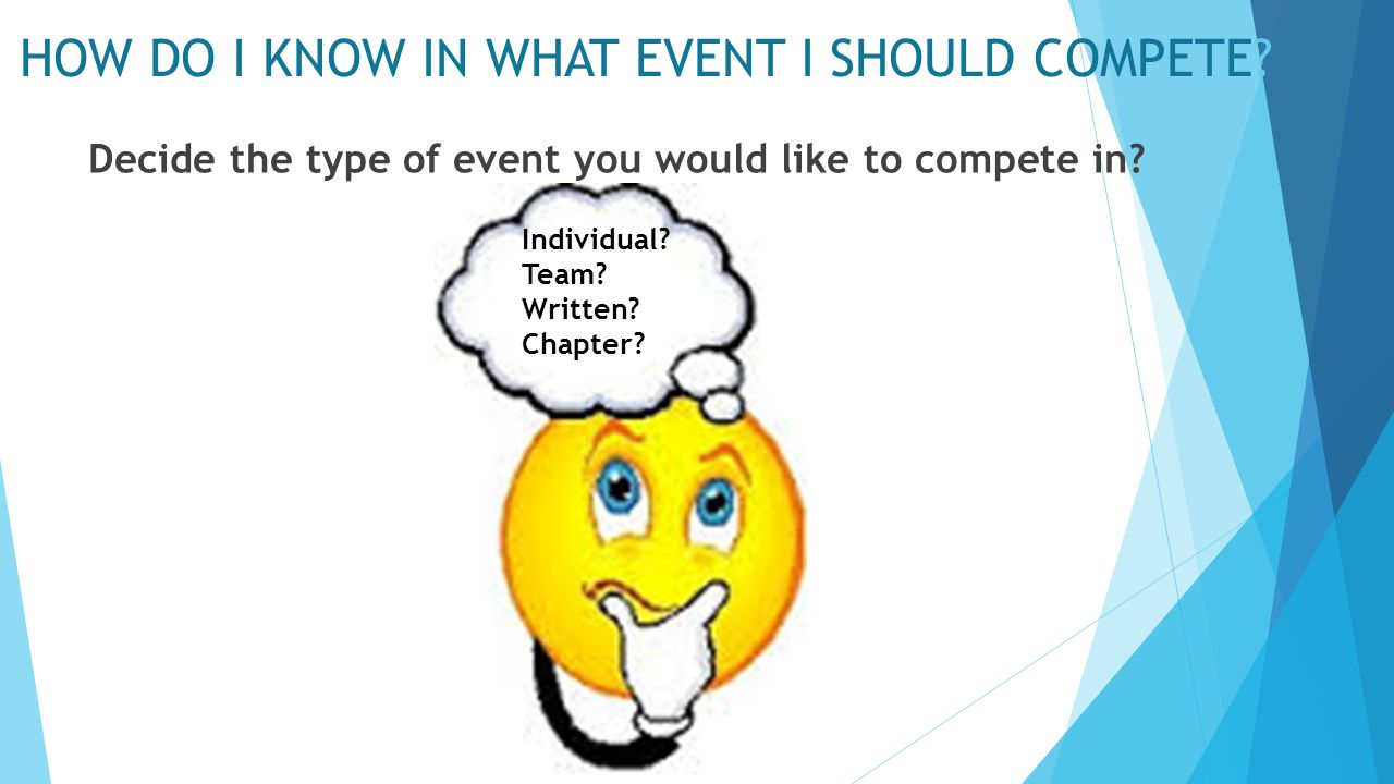 HOW DO I KNOW IN WHAT EVENT I SHOULD COMPETE? Decide the type of event you would like to compete in? Individual? Team? Written? Chapter?