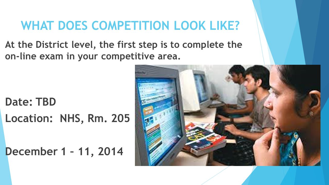 WHAT DOES COMPETITION LOOK LIKE? At the District level, the first step is to complete the on-line exam in your competitive area. Date: TBD Location: N