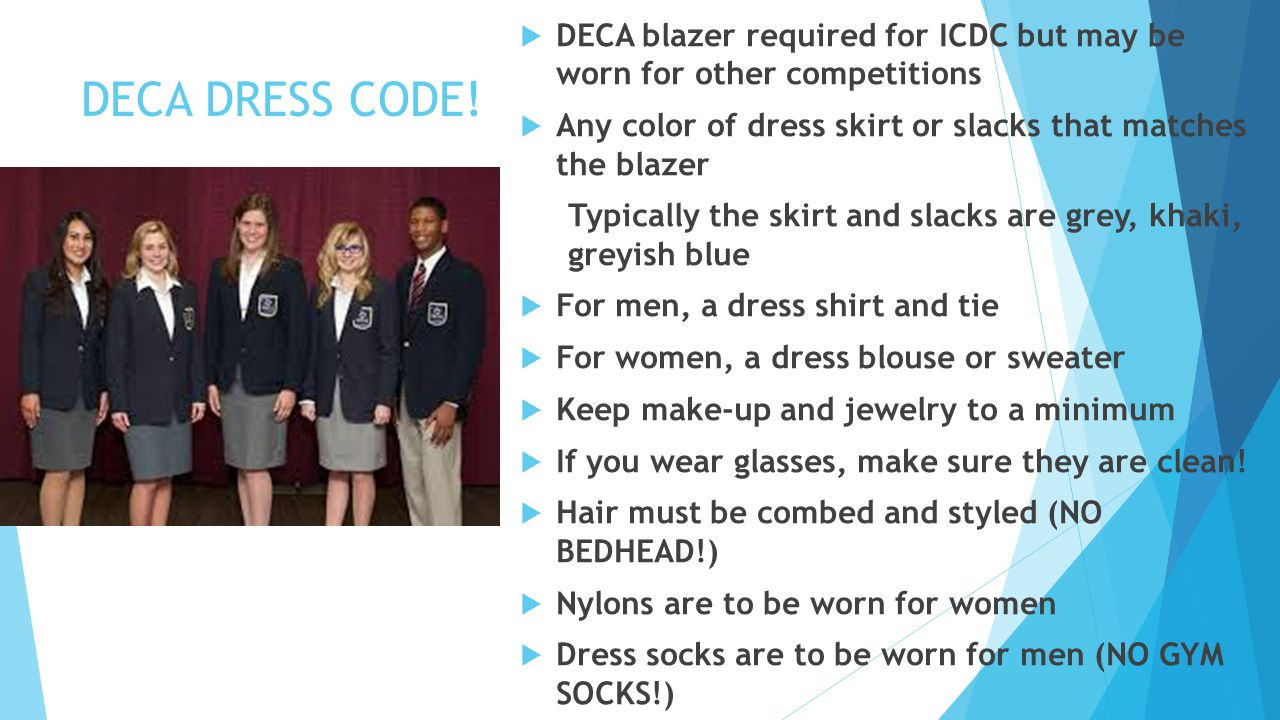 DECA DRESS CODE!  DECA blazer required for ICDC but may be worn for other competitions  Any color of dress skirt or slacks that matches the blazer T