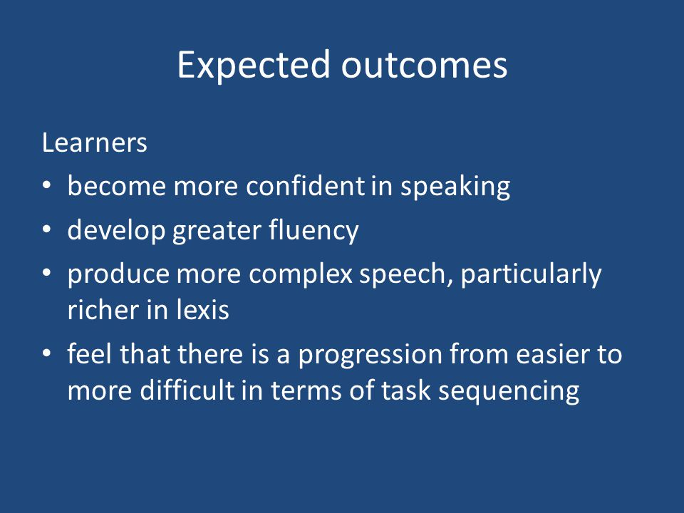 Expected outcomes Learners become more confident in speaking develop greater fluency produce more complex speech, particularly richer in lexis feel th