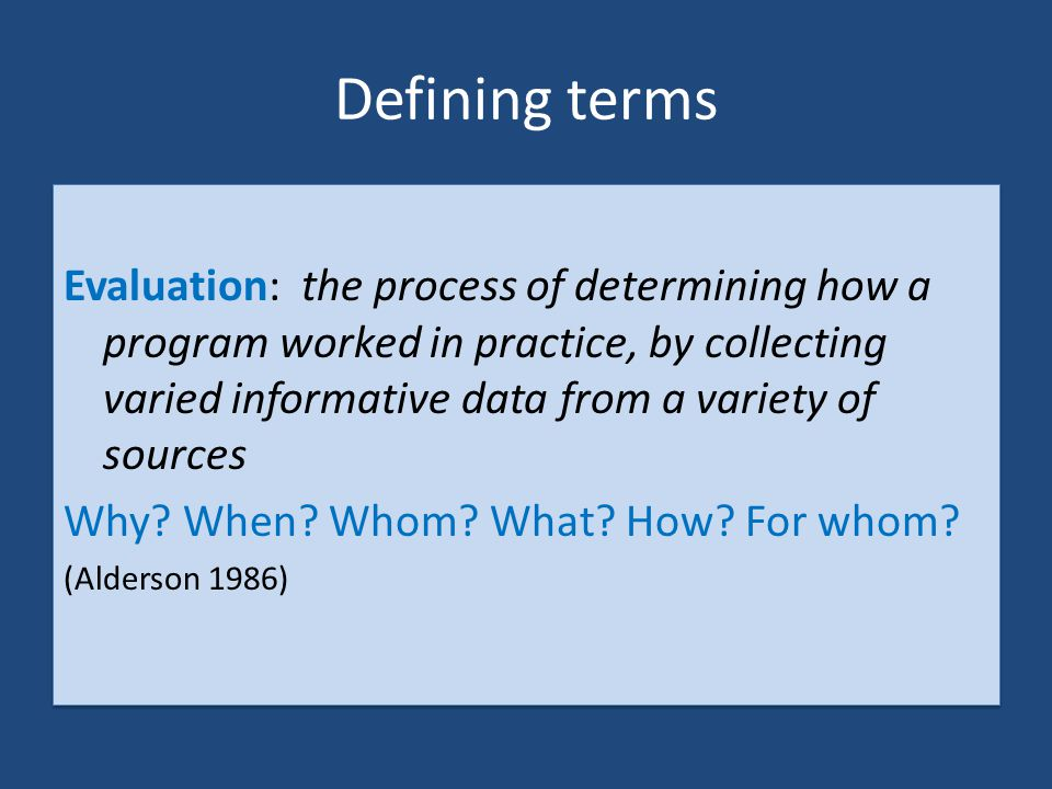 Defining terms Evaluation: the process of determining how a program worked in practice, by collecting varied informative data from a variety of source