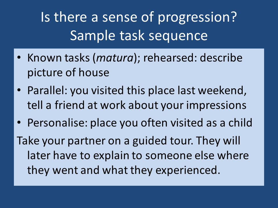 Is there a sense of progression? Sample task sequence Known tasks (matura); rehearsed: describe picture of house Parallel: you visited this place last