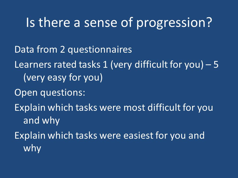 Is there a sense of progression? Data from 2 questionnaires Learners rated tasks 1 (very difficult for you) – 5 (very easy for you) Open questions: Ex