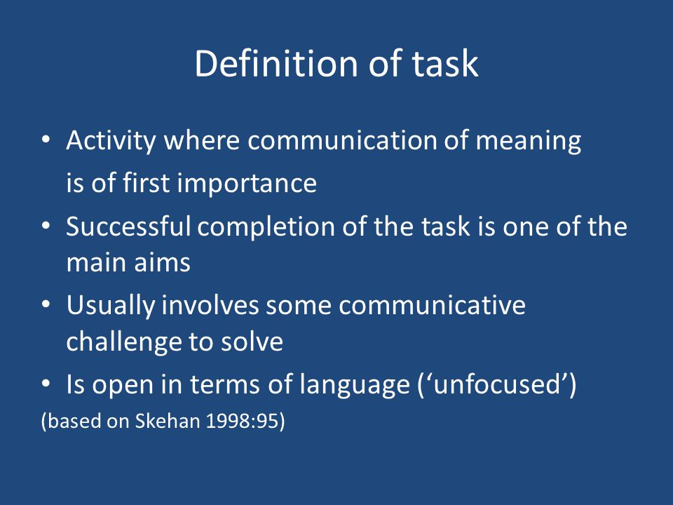 Definition of task Activity where communication of meaning is of first importance Successful completion of the task is one of the main aims Usually in