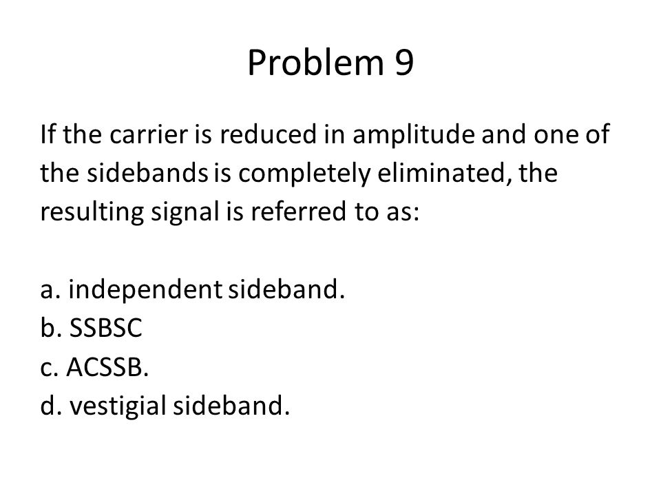 Problem 9 If the carrier is reduced in amplitude and one of the sidebands is completely eliminated, the resulting signal is referred to as: a. indepen