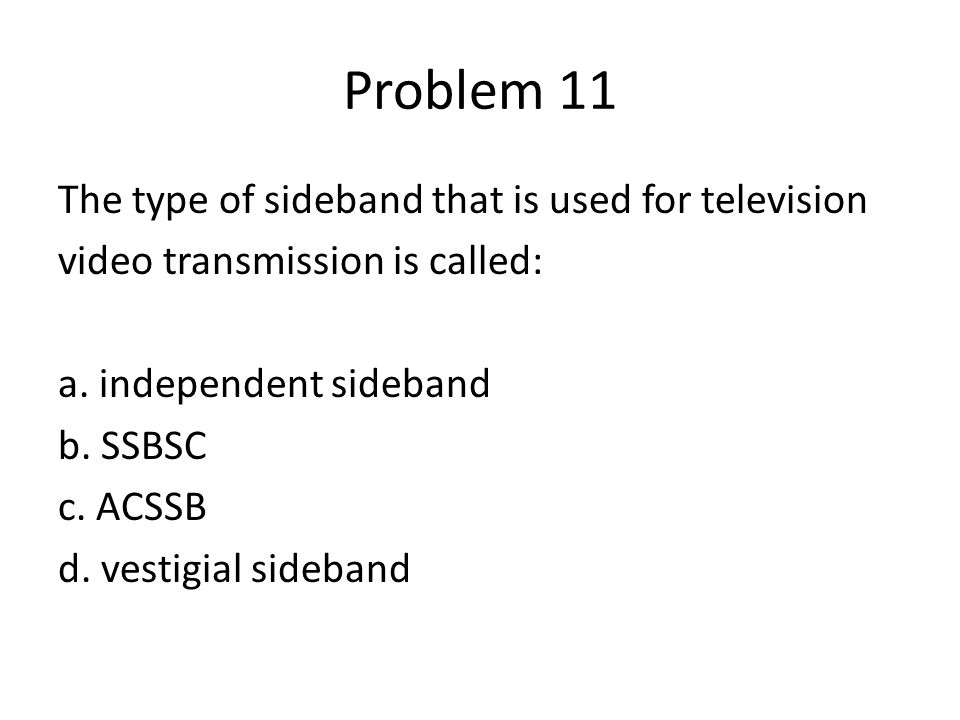 Problem 11 The type of sideband that is used for television video transmission is called: a. independent sideband b. SSBSC c. ACSSB d. vestigial sideb