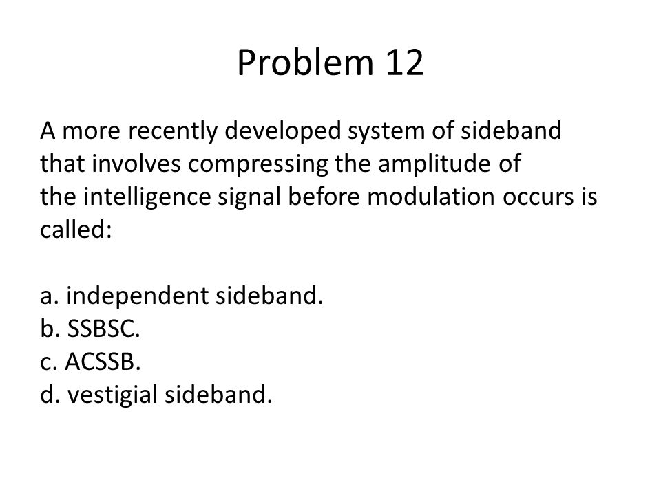 Problem 12 A more recently developed system of sideband that involves compressing the amplitude of the intelligence signal before modulation occurs is