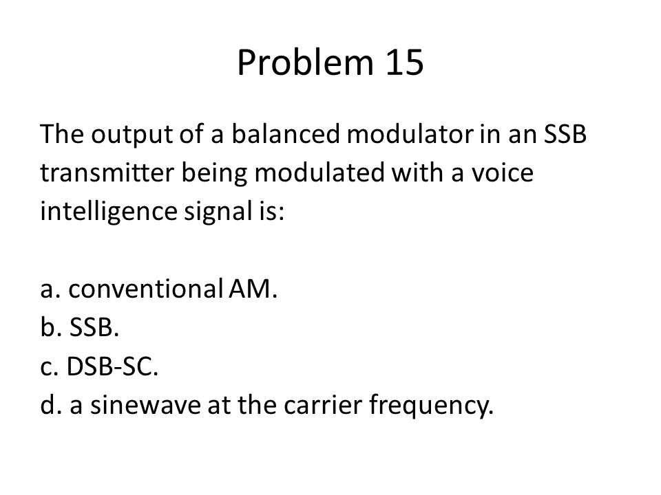 Problem 15 The output of a balanced modulator in an SSB transmitter being modulated with a voice intelligence signal is: a. conventional AM. b. SSB. c