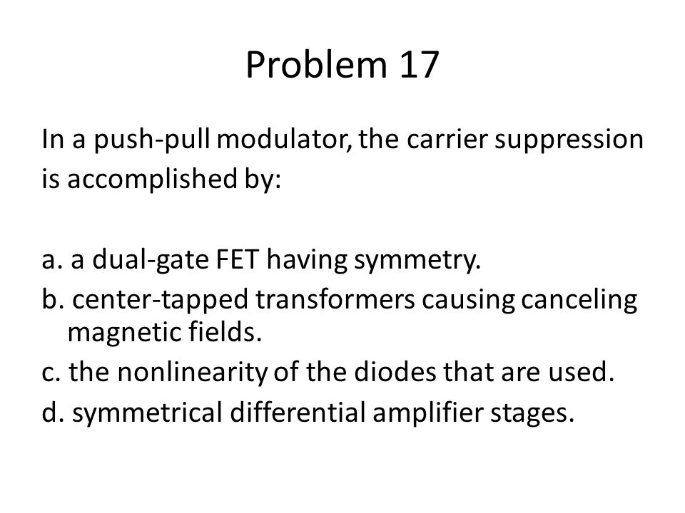 Problem 17 In a push-pull modulator, the carrier suppression is accomplished by: a. a dual-gate FET having symmetry. b. center-tapped transformers cau