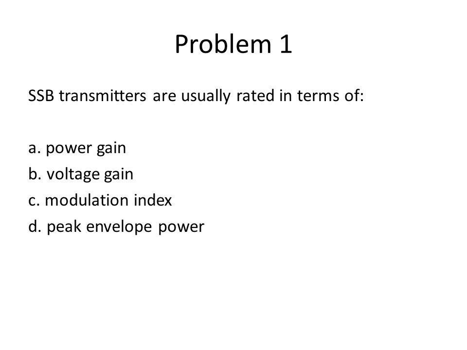 Problem 1 SSB transmitters are usually rated in terms of: a. power gain b. voltage gain c. modulation index d. peak envelope power