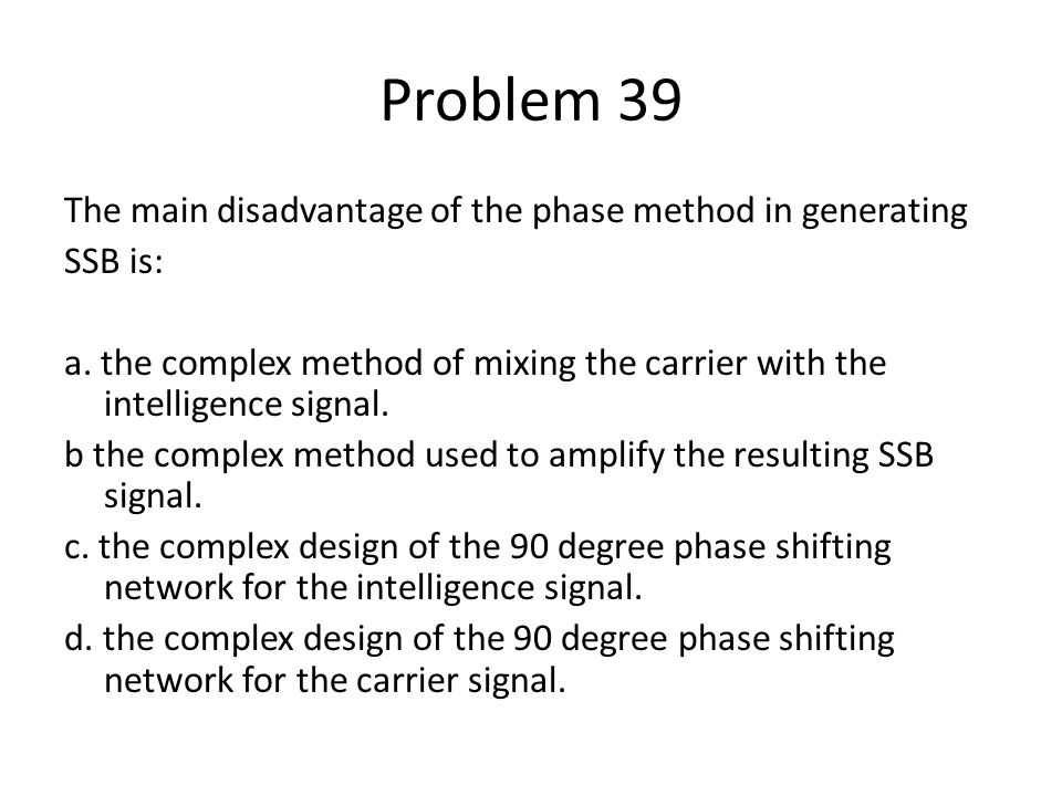 Problem 39 The main disadvantage of the phase method in generating SSB is: a. the complex method of mixing the carrier with the intelligence signal. b