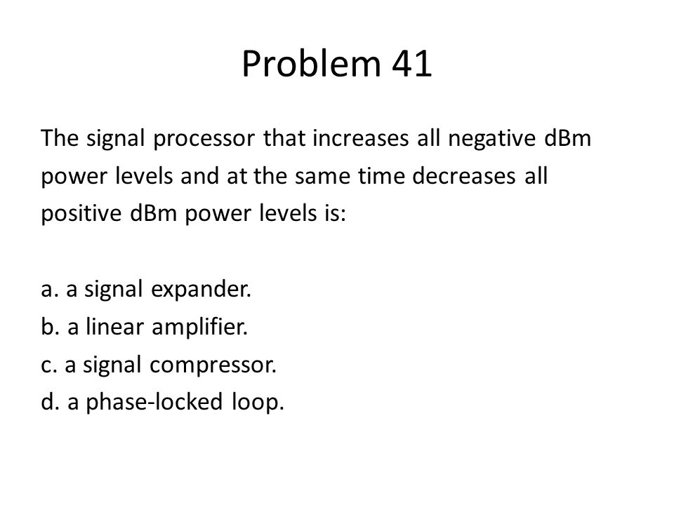 Problem 41 The signal processor that increases all negative dBm power levels and at the same time decreases all positive dBm power levels is: a. a sig