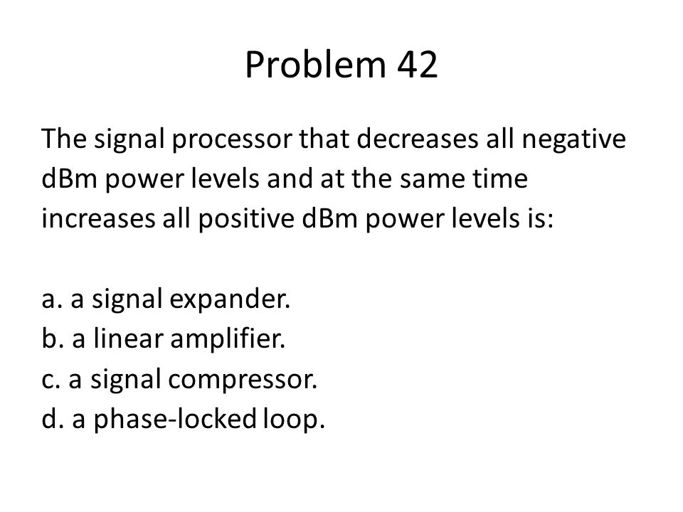 Problem 42 The signal processor that decreases all negative dBm power levels and at the same time increases all positive dBm power levels is: a. a sig
