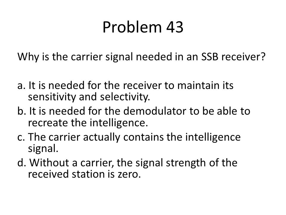 Problem 43 Why is the carrier signal needed in an SSB receiver? a. It is needed for the receiver to maintain its sensitivity and selectivity. b. It is