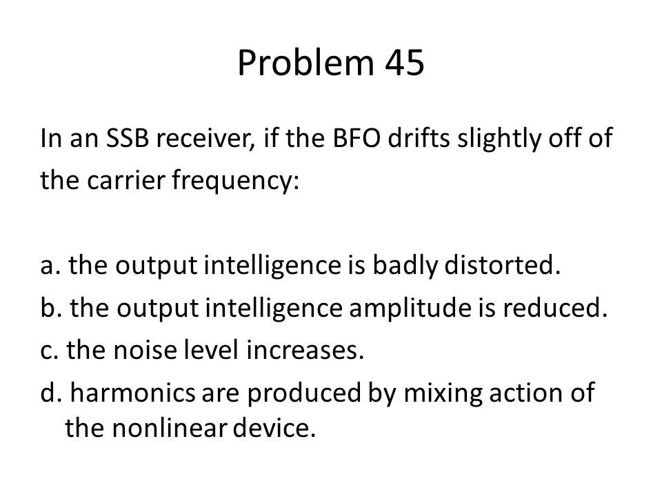 Problem 45 In an SSB receiver, if the BFO drifts slightly off of the carrier frequency: a. the output intelligence is badly distorted. b. the output i