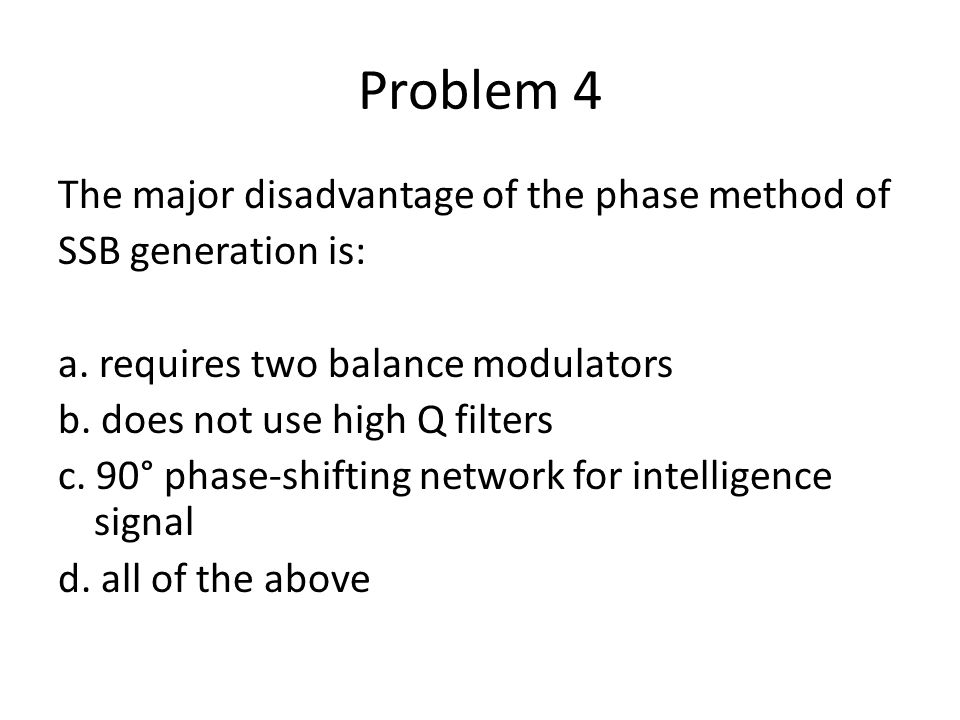 Problem 4 The major disadvantage of the phase method of SSB generation is: a. requires two balance modulators b. does not use high Q filters c. 90° ph