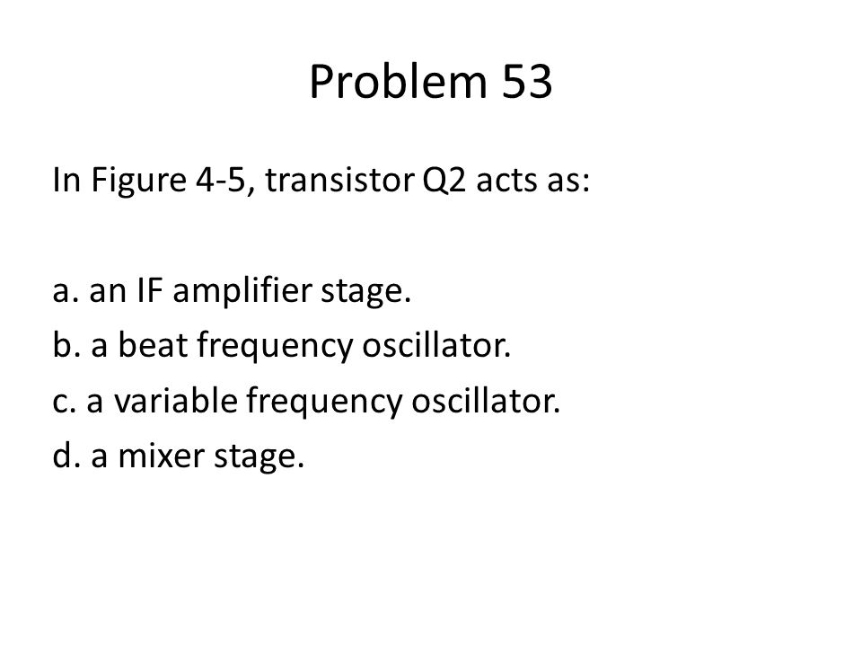 Problem 53 In Figure 4-5, transistor Q2 acts as: a. an IF amplifier stage. b. a beat frequency oscillator. c. a variable frequency oscillator. d. a mi