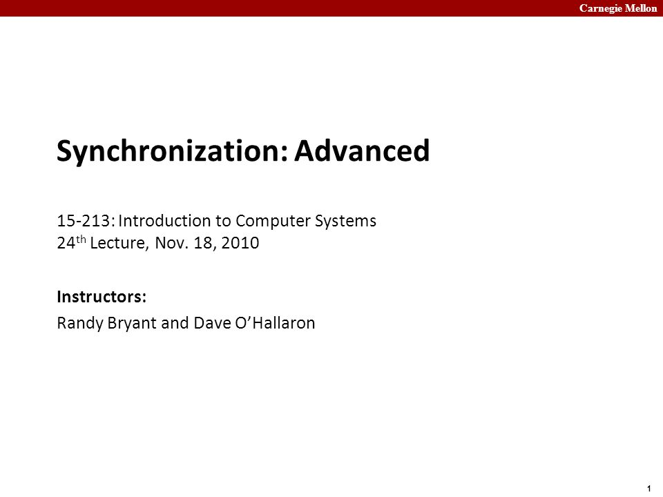 Carnegie Mellon 1 Synchronization: Advanced 15-213: Introduction to Computer Systems 24 th Lecture, Nov. 18, 2010 Instructors: Randy Bryant and Dave O