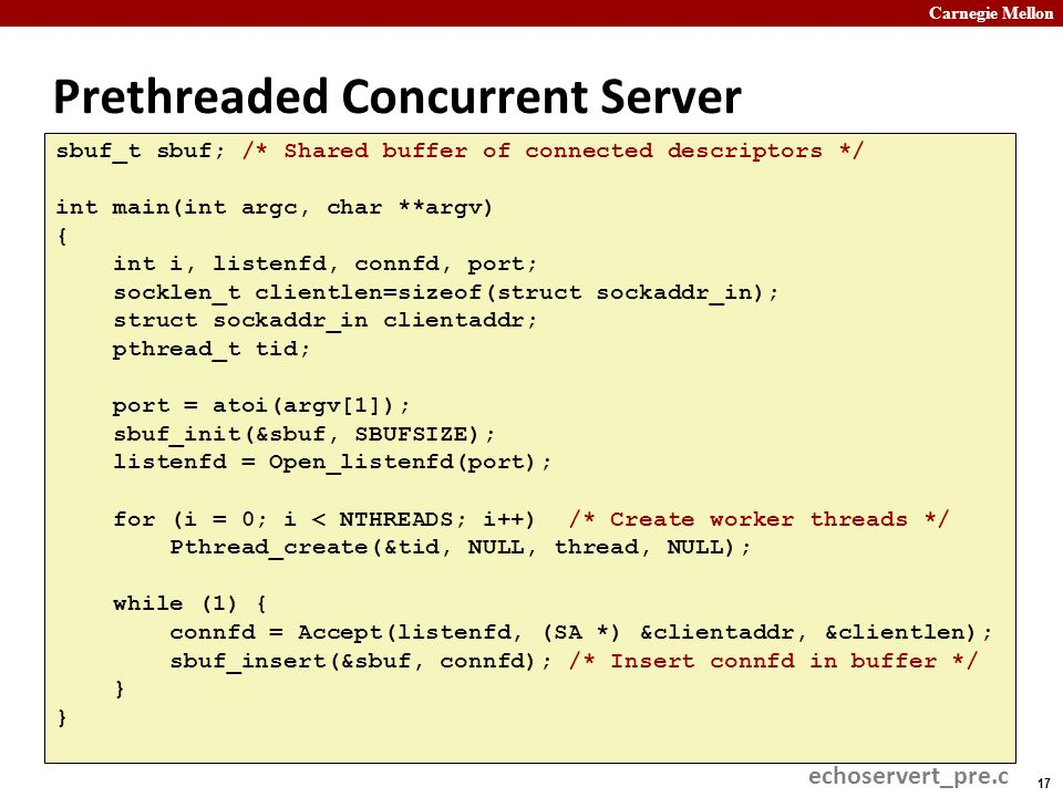 Carnegie Mellon 17 Prethreaded Concurrent Server sbuf_t sbuf; /* Shared buffer of connected descriptors */ int main(int argc, char **argv) { int i, listenfd, connfd, port; socklen_t clientlen=sizeof(struct sockaddr_in); struct sockaddr_in clientaddr; pthread_t tid; port = atoi(argv[1]); sbuf_init(&sbuf, SBUFSIZE); listenfd = Open_listenfd(port); for (i = 0; i < NTHREADS; i++) /* Create worker threads */ Pthread_create(&tid, NULL, thread, NULL); while (1) { connfd = Accept(listenfd, (SA *) &clientaddr, &clientlen); sbuf_insert(&sbuf, connfd); /* Insert connfd in buffer */ } echoservert_pre.c