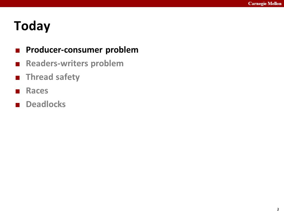 Carnegie Mellon 2 Today Producer-consumer problem Readers-writers problem Thread safety Races Deadlocks