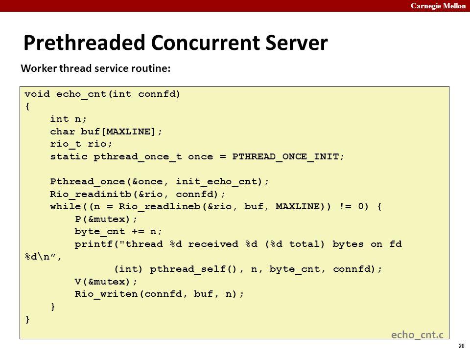 Carnegie Mellon 20 Prethreaded Concurrent Server void echo_cnt(int connfd) { int n; char buf[MAXLINE]; rio_t rio; static pthread_once_t once = PTHREAD_ONCE_INIT; Pthread_once(&once, init_echo_cnt); Rio_readinitb(&rio, connfd); while((n = Rio_readlineb(&rio, buf, MAXLINE)) != 0) { P(&mutex); byte_cnt += n; printf( thread %d received %d (%d total) bytes on fd %d\n , (int) pthread_self(), n, byte_cnt, connfd); V(&mutex); Rio_writen(connfd, buf, n); } Worker thread service routine: echo_cnt.c