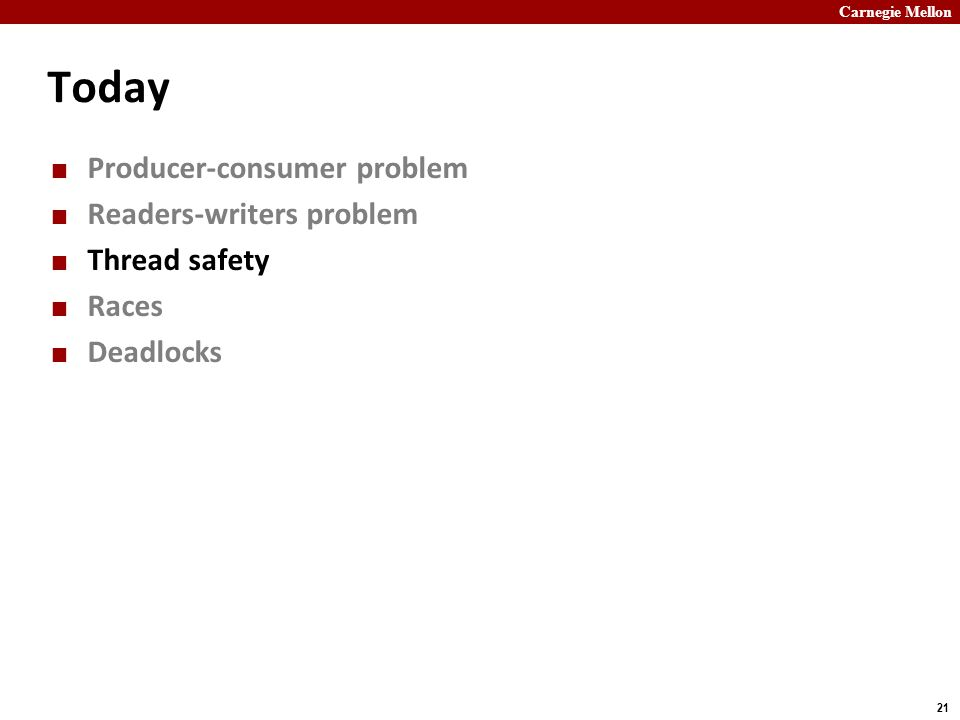 Carnegie Mellon 21 Today Producer-consumer problem Readers-writers problem Thread safety Races Deadlocks